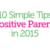 10 Simple Tips for Positive Parenting in 2015